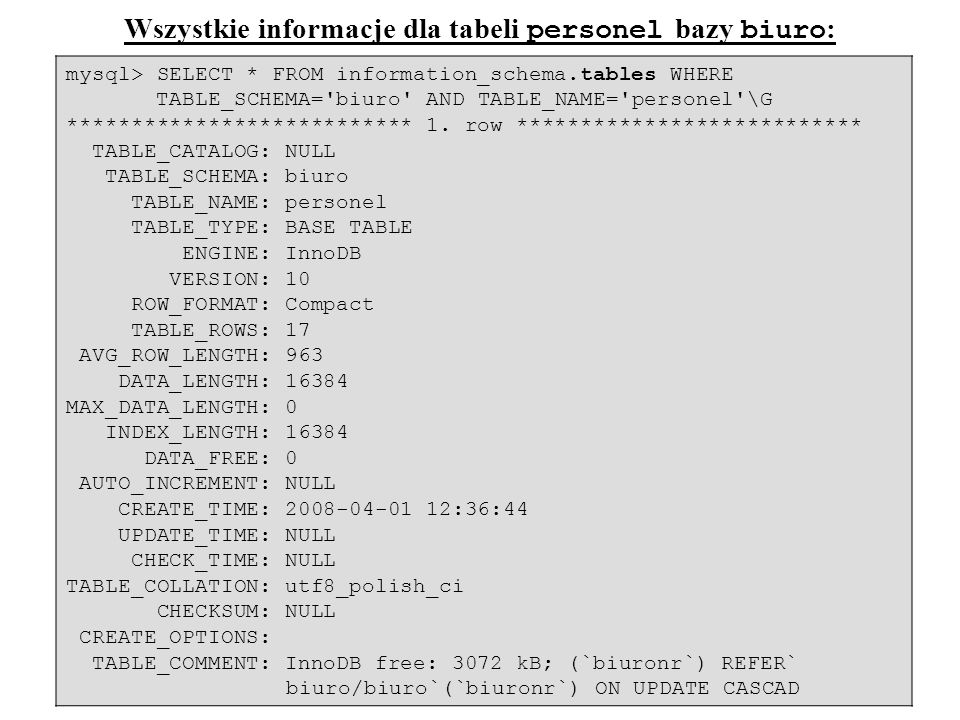 47 mysql> SELECT * FROM information_schema.tables WHERE TABLE_SCHEMA='biuro' AND TABLE_NAME='personel'\G *************************** 1. row **********