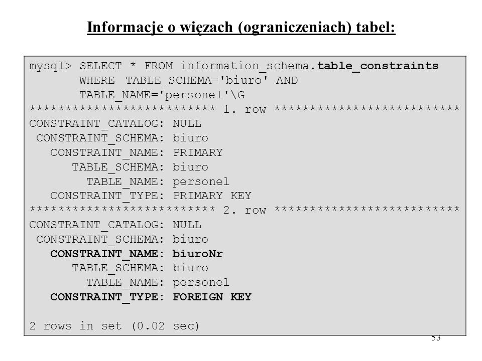 54 Informacje o indeksach: mysql> SELECT * FROM information_schema.statistics WHERE TABLE_SCHEMA= biuro AND TABLE_NAME= personel \G ************************** 1.