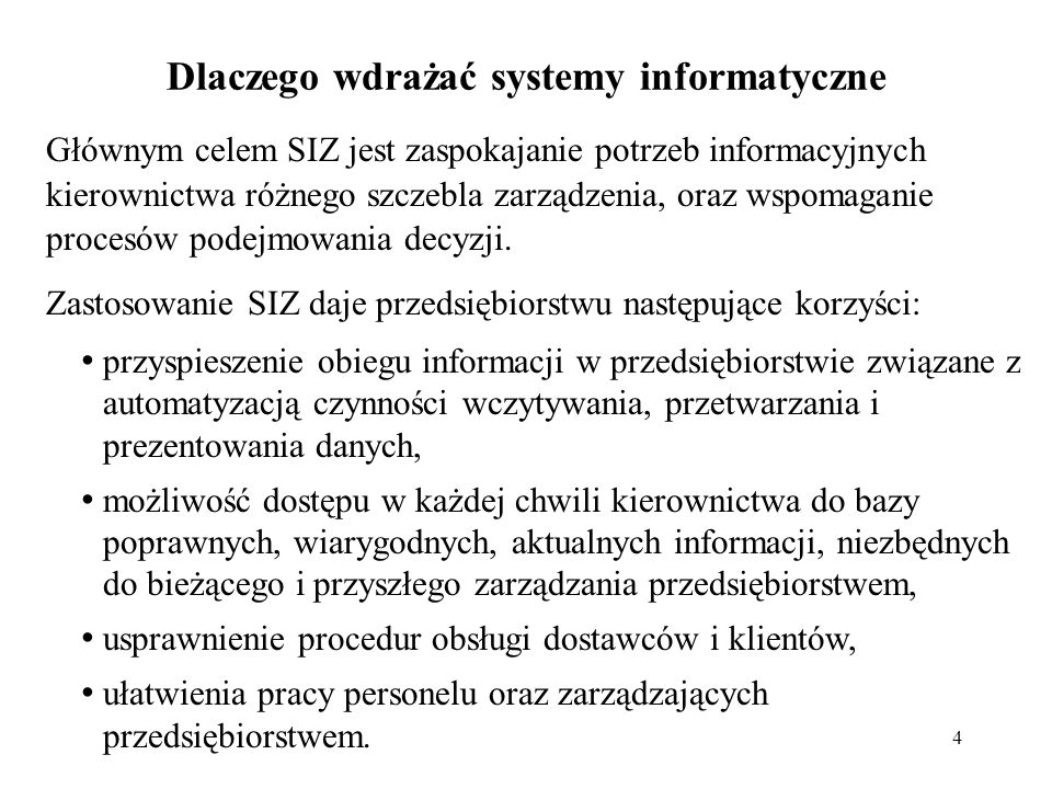 4 Dlaczego wdrażać systemy informatyczne Głównym celem SIZ jest zaspokajanie potrzeb informacyjnych kierownictwa różnego szczebla zarządzenia, oraz ws