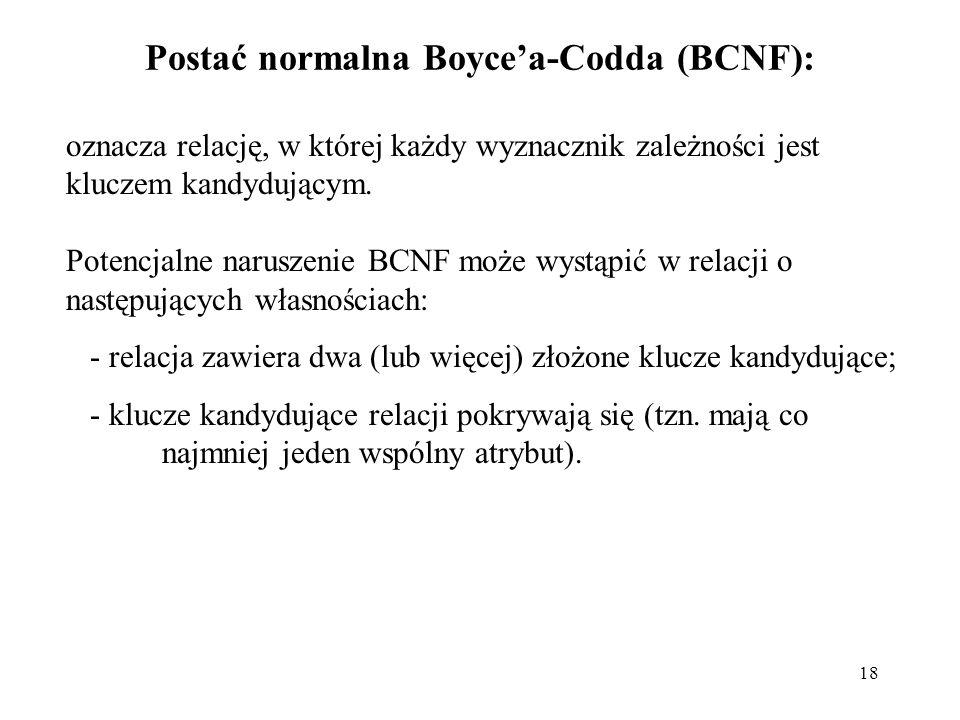 18 Postać normalna Boycea-Codda (BCNF): oznacza relację, w której każdy wyznacznik zależności jest kluczem kandydującym. Potencjalne naruszenie BCNF m