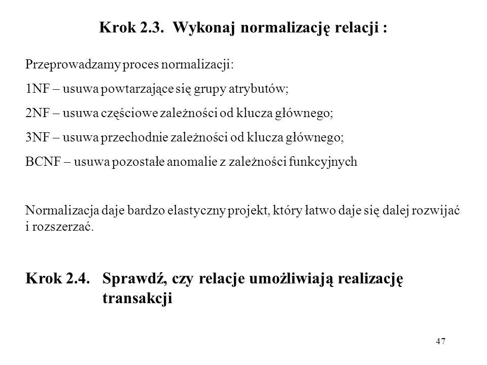 47 Krok 2.3. Wykonaj normalizację relacji : Przeprowadzamy proces normalizacji: 1NF – usuwa powtarzające się grupy atrybutów; 2NF – usuwa częściowe za