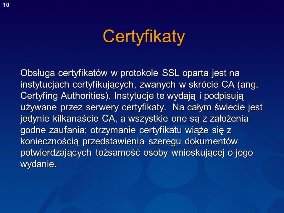 10Certyfikaty Obsługa certyfikatów w protokole SSL oparta jest na instytucjach certyfikujących, zwanych w skrócie CA (ang. Certyfing Authorities). Ins
