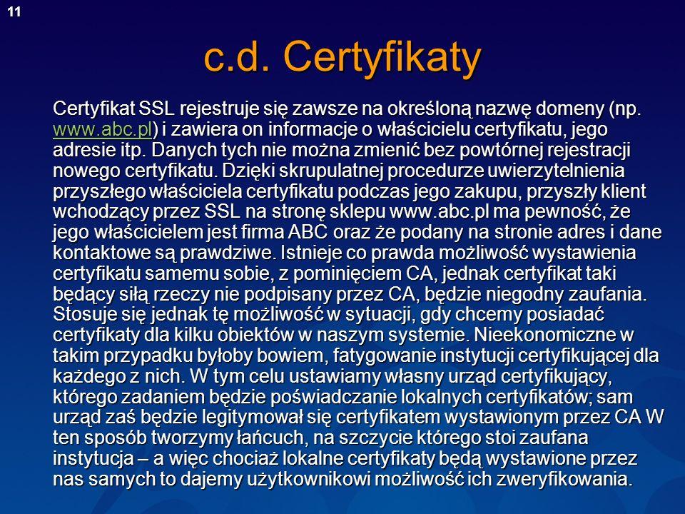 11 c.d. Certyfikaty Certyfikat SSL rejestruje się zawsze na określoną nazwę domeny (np. www.abc.pl) i zawiera on informacje o właścicielu certyfikatu,