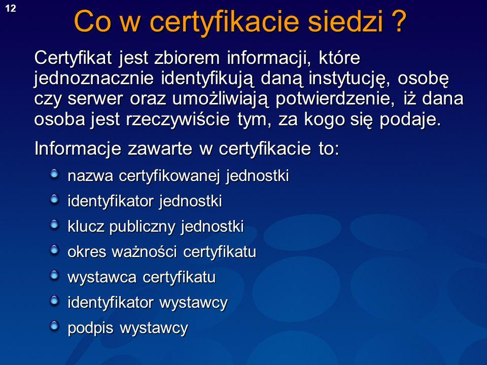 12 Co w certyfikacie siedzi ? Certyfikat jest zbiorem informacji, które jednoznacznie identyfikują daną instytucję, osobę czy serwer oraz umożliwiają