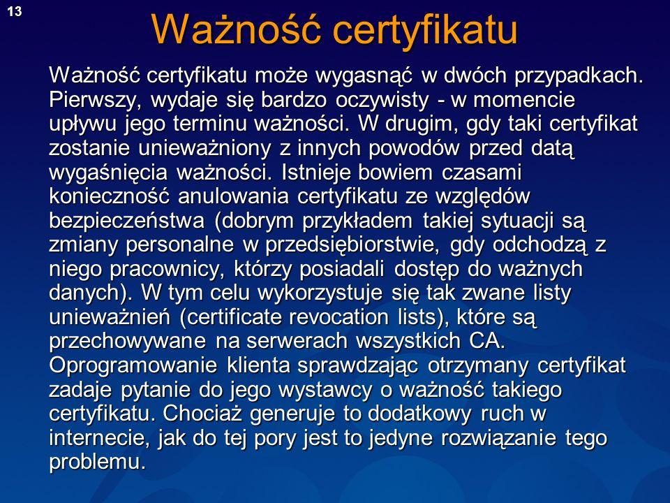 13 Ważność certyfikatu Ważność certyfikatu może wygasnąć w dwóch przypadkach. Pierwszy, wydaje się bardzo oczywisty - w momencie upływu jego terminu w