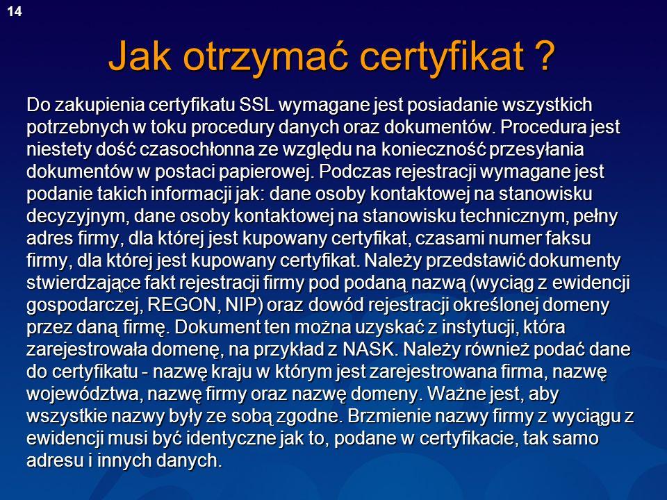 14 Jak otrzymać certyfikat ? Do zakupienia certyfikatu SSL wymagane jest posiadanie wszystkich potrzebnych w toku procedury danych oraz dokumentów. Pr