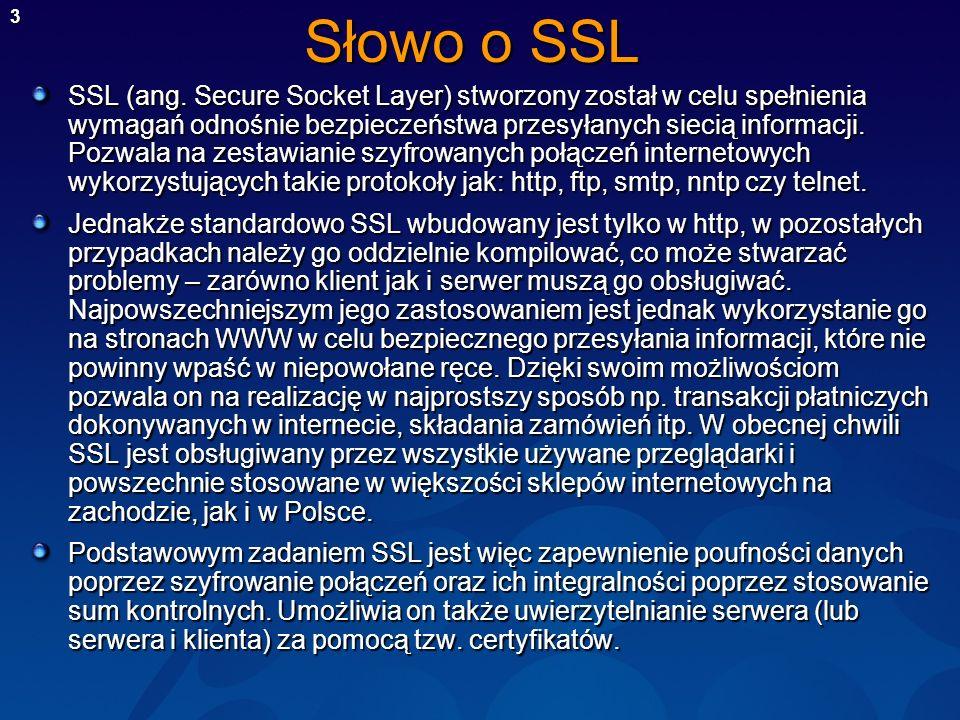 3 Słowo o SSL SSL (ang. Secure Socket Layer) stworzony został w celu spełnienia wymagań odnośnie bezpieczeństwa przesyłanych siecią informacji. Pozwal