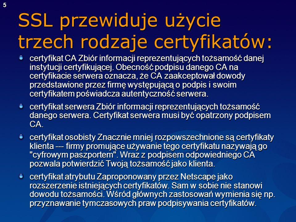 5 SSL przewiduje użycie trzech rodzaje certyfikatów: certyfikat CA Zbiór informacji reprezentujących tożsamość danej instytucji certyfikującej. Obecno