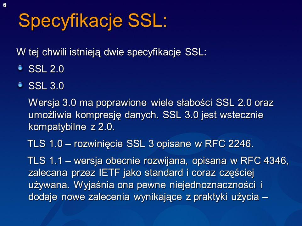6 Specyfikacje SSL: W tej chwili istnieją dwie specyfikacje SSL: SSL 2.0 SSL 3.0 Wersja 3.0 ma poprawione wiele słabości SSL 2.0 oraz umożliwia kompre