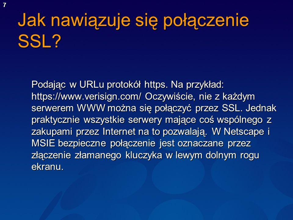 7 Jak nawiązuje się połączenie SSL? Podając w URLu protokół https. Na przykład: https://www.verisign.com/ Oczywiście, nie z każdym serwerem WWW można