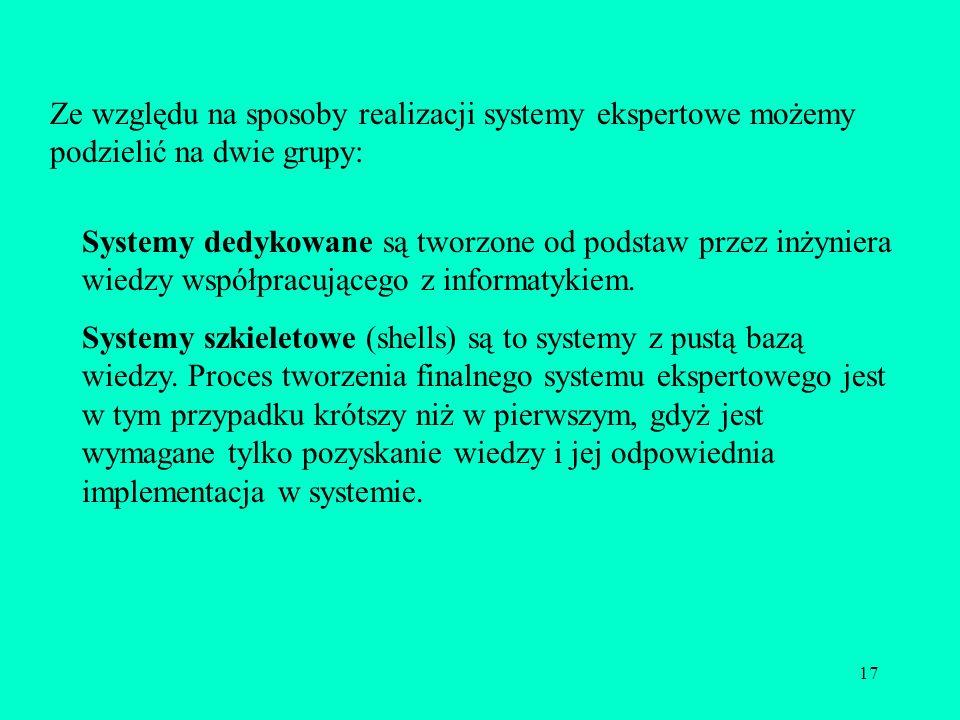 17 Ze względu na sposoby realizacji systemy ekspertowe możemy podzielić na dwie grupy: Systemy dedykowane są tworzone od podstaw przez inżyniera wiedz