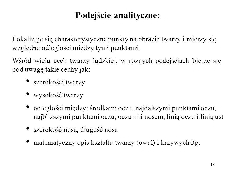 13 Podejście analityczne: Lokalizuje się charakterystyczne punkty na obrazie twarzy i mierzy się względne odległości między tymi punktami. Wśród wielu