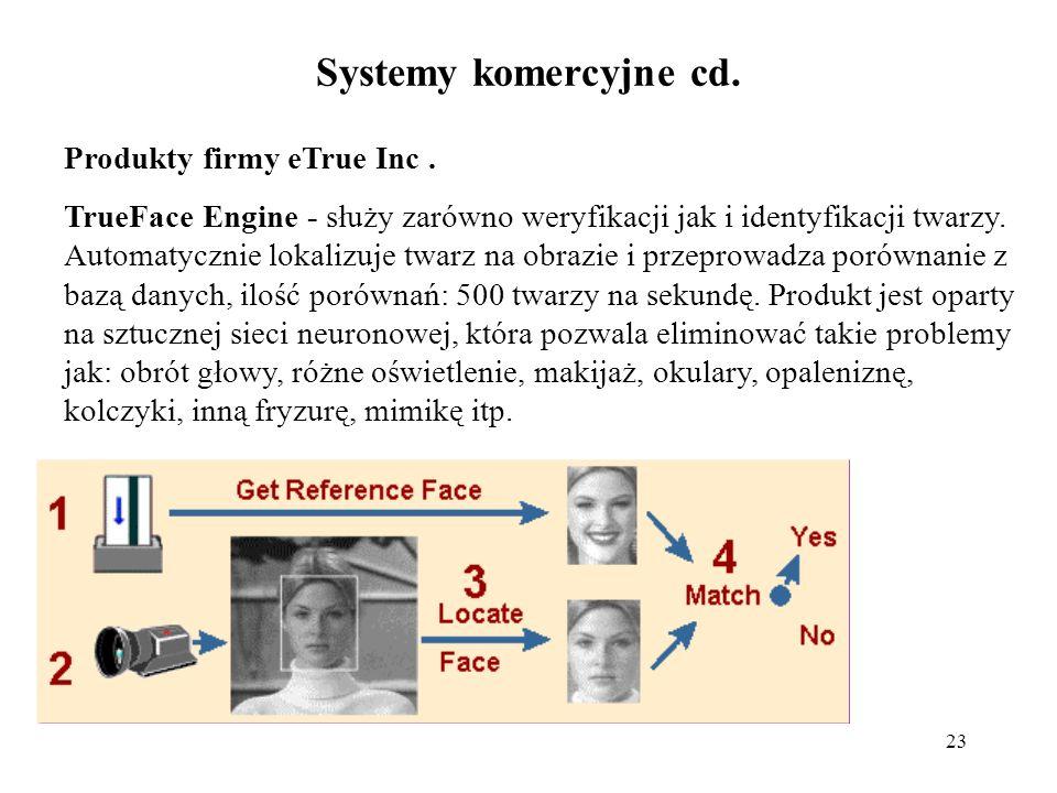 23 Systemy komercyjne cd. Produkty firmy eTrue Inc. TrueFace Engine - służy zarówno weryfikacji jak i identyfikacji twarzy. Automatycznie lokalizuje t
