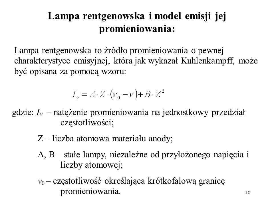 10 Lampa rentgenowska i model emisji jej promieniowania: Lampa rentgenowska to źródło promieniowania o pewnej charakterystyce emisyjnej, która jak wykazał Kuhlenkampff, może być opisana za pomocą wzoru: gdzie: I v – natężenie promieniowania na jednostkowy przedział częstotliwości; Z – liczba atomowa materiału anody; A, B – stałe lampy, niezależne od przyłożonego napięcia i liczby atomowej; v 0 – częstotliwość określająca krótkofalową granicę promieniowania.
