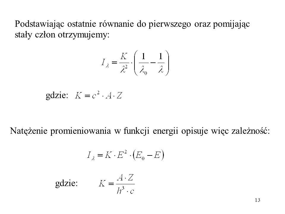 13 Podstawiając ostatnie równanie do pierwszego oraz pomijając stały człon otrzymujemy: gdzie: Natężenie promieniowania w funkcji energii opisuje więc zależność: gdzie:
