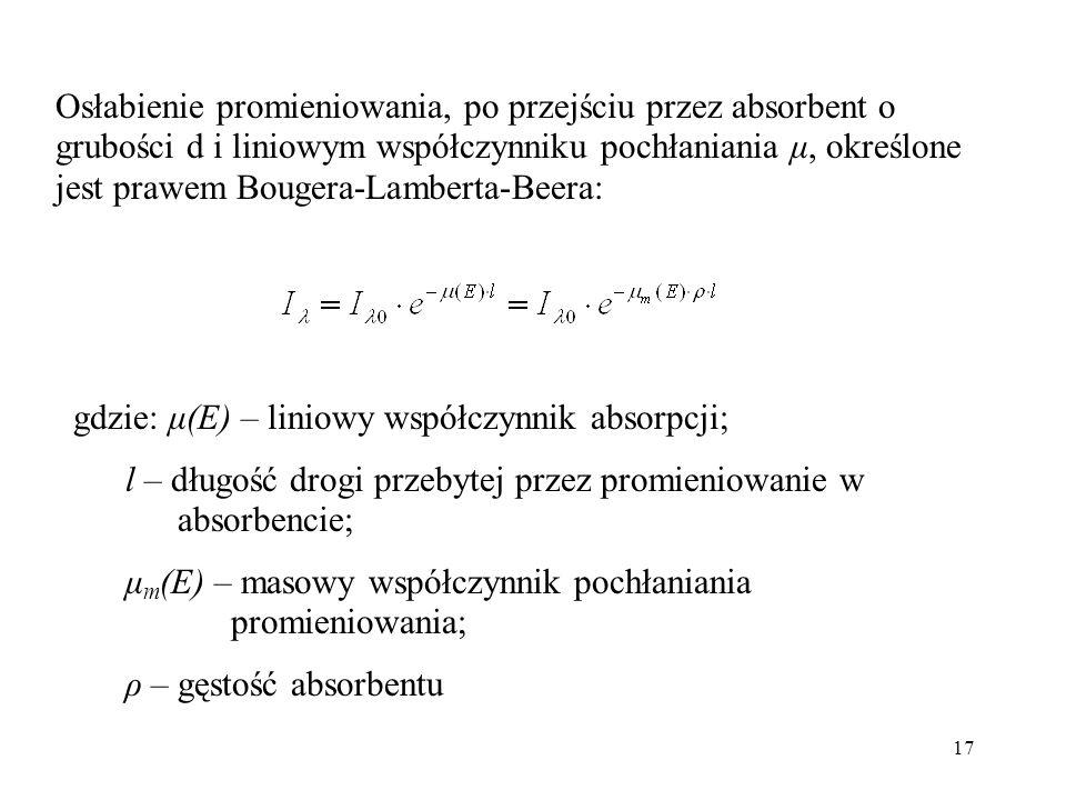17 Osłabienie promieniowania, po przejściu przez absorbent o grubości d i liniowym współczynniku pochłaniania μ, określone jest prawem Bougera-Lamberta-Beera: gdzie: μ(E) – liniowy współczynnik absorpcji; l – długość drogi przebytej przez promieniowanie w absorbencie; μ m (E) – masowy współczynnik pochłaniania promieniowania; ρ – gęstość absorbentu
