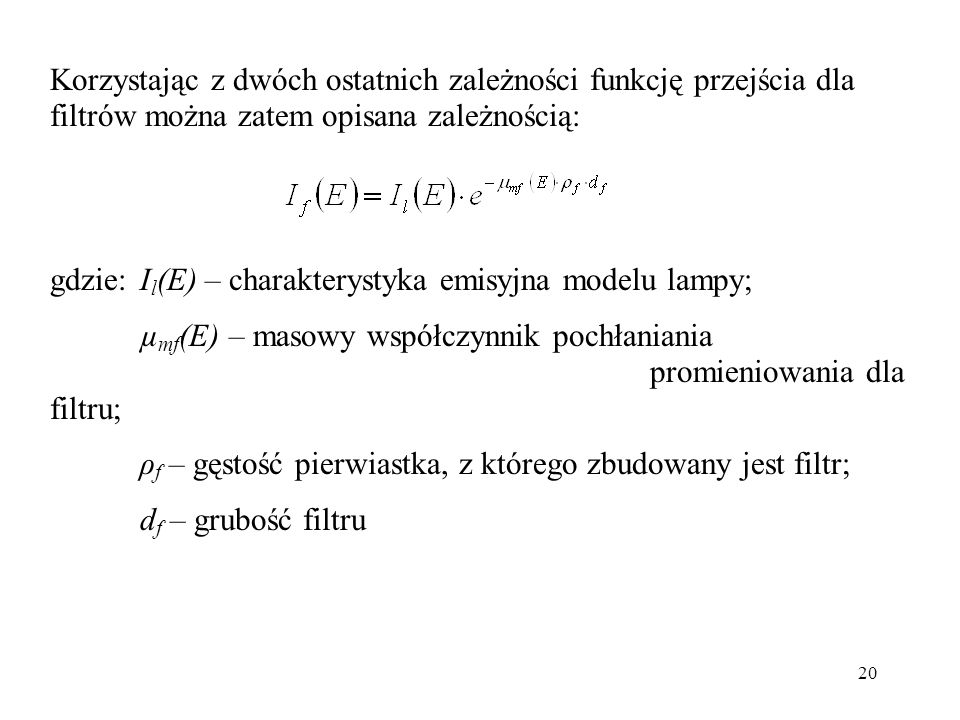 20 Korzystając z dwóch ostatnich zależności funkcję przejścia dla filtrów można zatem opisana zależnością: gdzie:I l (E) – charakterystyka emisyjna modelu lampy; µ mf (E) – masowy współczynnik pochłaniania promieniowania dla filtru; ρ f – gęstość pierwiastka, z którego zbudowany jest filtr; d f – grubość filtru