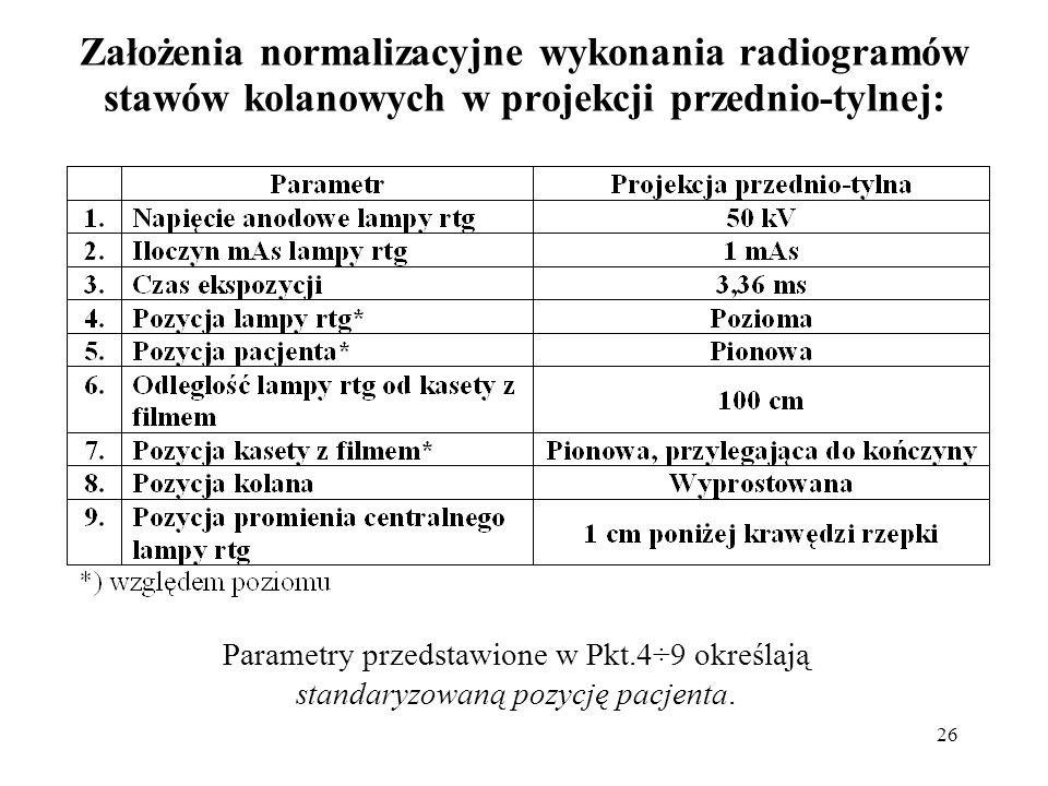 26 Założenia normalizacyjne wykonania radiogramów stawów kolanowych w projekcji przednio-tylnej: Parametry przedstawione w Pkt.4÷9 określają standaryzowaną pozycję pacjenta.