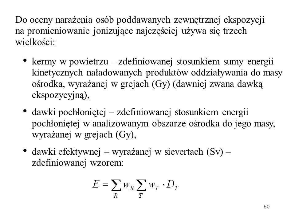 60 Do oceny narażenia osób poddawanych zewnętrznej ekspozycji na promieniowanie jonizujące najczęściej używa się trzech wielkości: kermy w powietrzu – zdefiniowanej stosunkiem sumy energii kinetycznych naładowanych produktów oddziaływania do masy ośrodka, wyrażanej w grejach (Gy) (dawniej zwana dawką ekspozycyjną), dawki pochłoniętej – zdefiniowanej stosunkiem energii pochłoniętej w analizowanym obszarze ośrodka do jego masy, wyrażanej w grejach (Gy), dawki efektywnej – wyrażanej w sievertach (Sv) – zdefiniowanej wzorem: