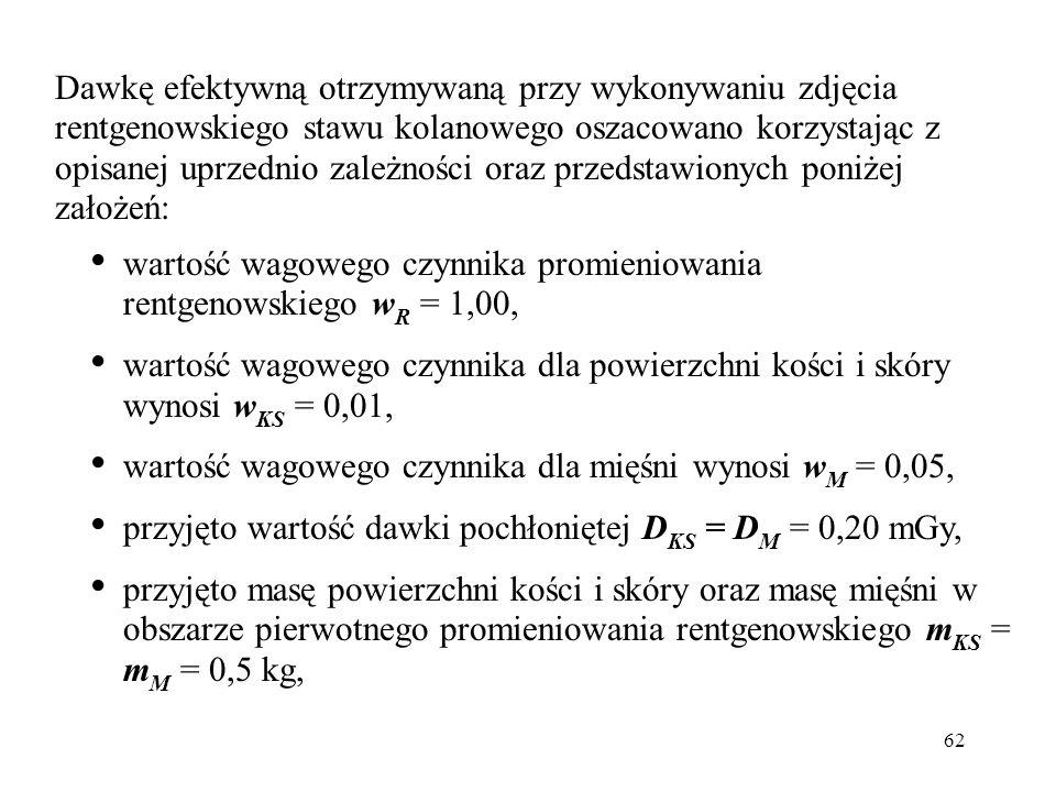 62 Dawkę efektywną otrzymywaną przy wykonywaniu zdjęcia rentgenowskiego stawu kolanowego oszacowano korzystając z opisanej uprzednio zależności oraz przedstawionych poniżej założeń: wartość wagowego czynnika promieniowania rentgenowskiego w R = 1,00, wartość wagowego czynnika dla powierzchni kości i skóry wynosi w KS = 0,01, wartość wagowego czynnika dla mięśni wynosi w M = 0,05, przyjęto wartość dawki pochłoniętej D KS = D M = 0,20 mGy, przyjęto masę powierzchni kości i skóry oraz masę mięśni w obszarze pierwotnego promieniowania rentgenowskiego m KS = m M = 0,5 kg,
