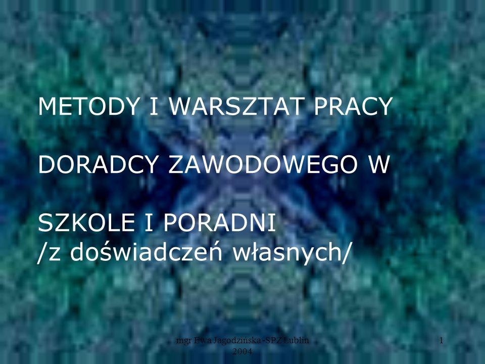 mgr Ewa Jagodzińska -SPZ Lublin 2004 1 METODY I WARSZTAT PRACY DORADCY ZAWODOWEGO W SZKOLE I PORADNI /z doświadczeń własnych/