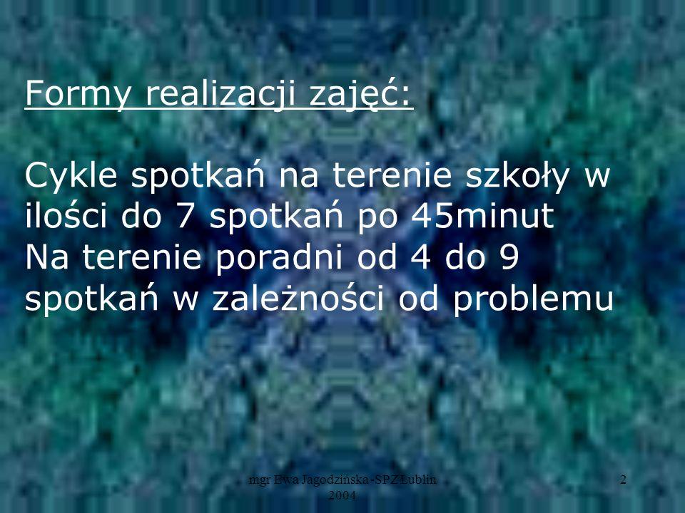 mgr Ewa Jagodzińska -SPZ Lublin 2004 2 Formy realizacji zajęć: Cykle spotkań na terenie szkoły w ilości do 7 spotkań po 45minut Na terenie poradni od