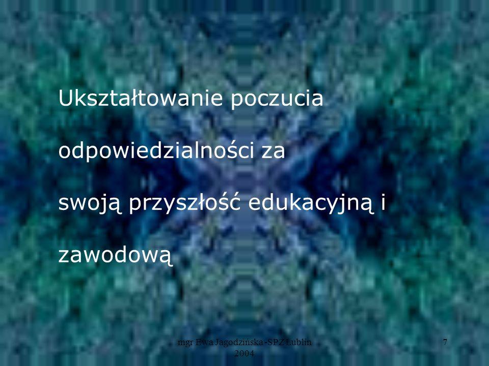 mgr Ewa Jagodzińska -SPZ Lublin 2004 7 Ukształtowanie poczucia odpowiedzialności za swoją przyszłość edukacyjną i zawodową