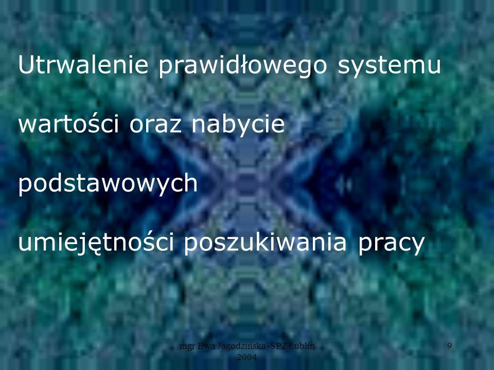 mgr Ewa Jagodzińska -SPZ Lublin 2004 9 Utrwalenie prawidłowego systemu wartości oraz nabycie podstawowych umiejętności poszukiwania pracy