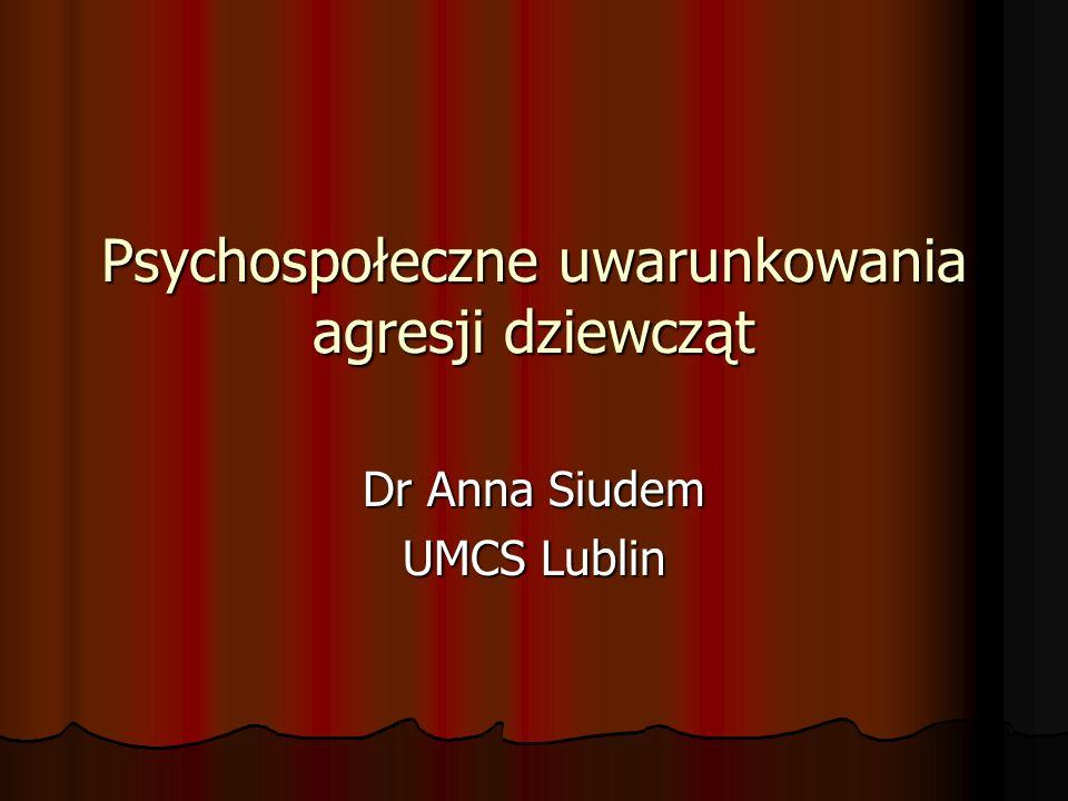Psychospołeczne uwarunkowania agresji dziewcząt Dr Anna Siudem UMCS Lublin