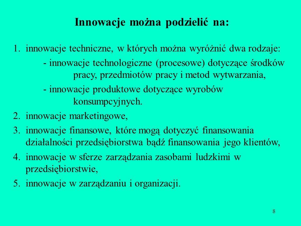 8 Innowacje można podzielić na: 1.innowacje techniczne, w których można wyróżnić dwa rodzaje: - innowacje technologiczne (procesowe) dotyczące środków