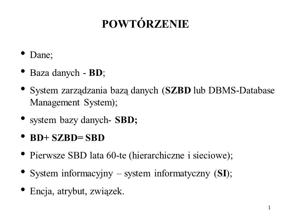 1 POWTÓRZENIE Dane; Baza danych - BD; System zarządzania bazą danych (SZBD lub DBMS-Database Management System); system bazy danych- SBD; BD+ SZBD= SBD Pierwsze SBD lata 60-te (hierarchiczne i sieciowe); System informacyjny – system informatyczny (SI); Encja, atrybut, związek.