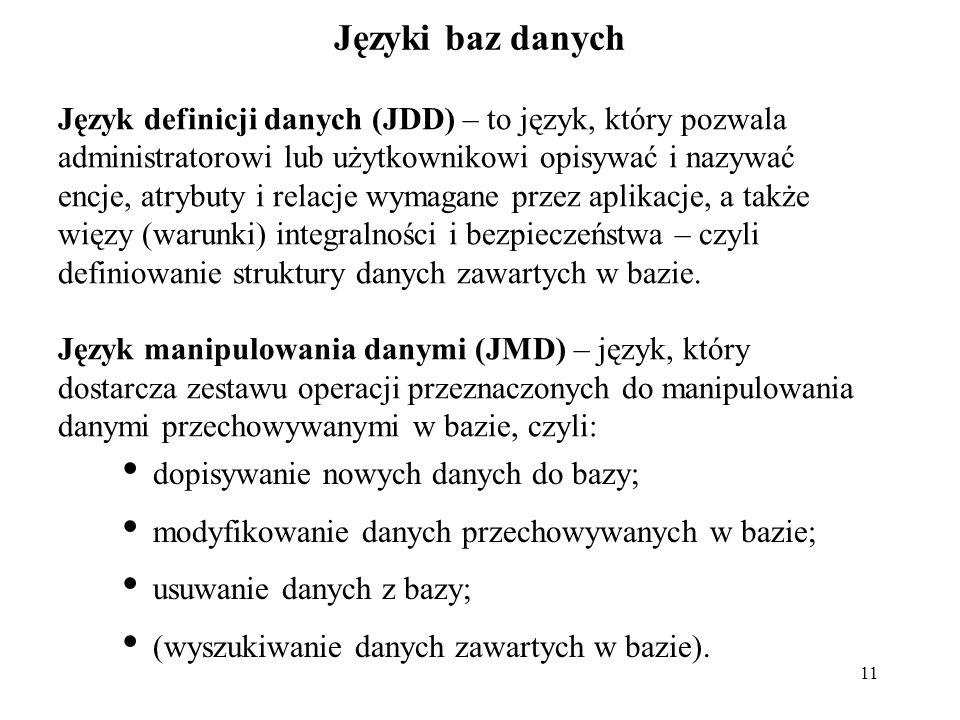 11 Języki baz danych Język definicji danych (JDD) – to język, który pozwala administratorowi lub użytkownikowi opisywać i nazywać encje, atrybuty i relacje wymagane przez aplikacje, a także więzy (warunki) integralności i bezpieczeństwa – czyli definiowanie struktury danych zawartych w bazie.