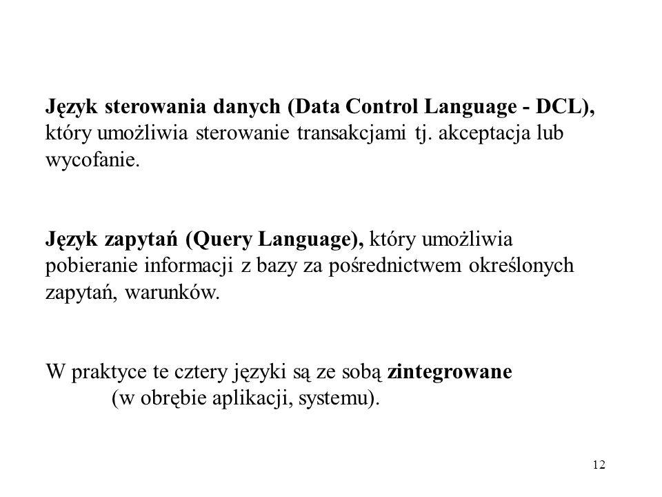 12 Język sterowania danych (Data Control Language - DCL), który umożliwia sterowanie transakcjami tj. akceptacja lub wycofanie. Język zapytań (Query L