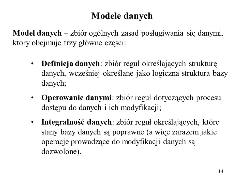 14 Modele danych Model danych – zbiór ogólnych zasad posługiwania się danymi, który obejmuje trzy główne części: Definicja danych: zbiór reguł określających strukturę danych, wcześniej określane jako logiczna struktura bazy danych; Operowanie danymi: zbiór reguł dotyczących procesu dostępu do danych i ich modyfikacji; Integralność danych: zbiór reguł określających, które stany bazy danych są poprawne (a więc zarazem jakie operacje prowadzące do modyfikacji danych są dozwolone).