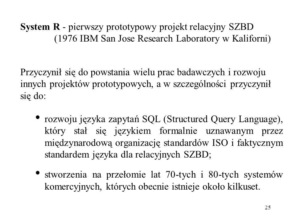 25 System R - pierwszy prototypowy projekt relacyjny SZBD (1976 IBM San Jose Research Laboratory w Kaliforni) Przyczynił się do powstania wielu prac badawczych i rozwoju innych projektów prototypowych, a w szczególności przyczynił się do: rozwoju języka zapytań SQL (Structured Query Language), który stał się językiem formalnie uznawanym przez międzynarodową organizację standardów ISO i faktycznym standardem języka dla relacyjnych SZBD; stworzenia na przełomie lat 70-tych i 80-tych systemów komercyjnych, których obecnie istnieje około kilkuset.