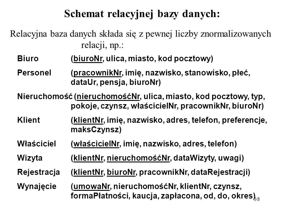 38 Schemat relacyjnej bazy danych: Relacyjna baza danych składa się z pewnej liczby znormalizowanych relacji, np.: Biuro(biuroNr, ulica, miasto, kod p