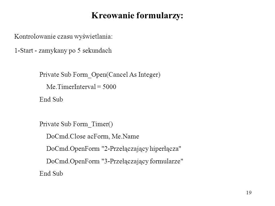 19 Kreowanie formularzy: Kontrolowanie czasu wyświetlania: 1-Start - zamykany po 5 sekundach Private Sub Form_Open(Cancel As Integer) Me.TimerInterval