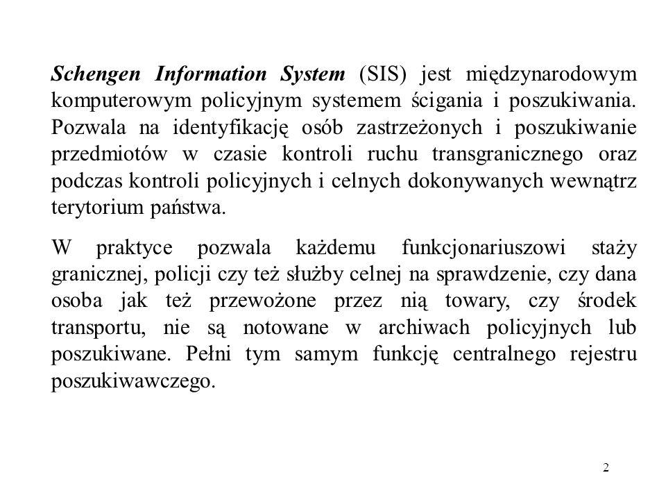 3 Jest również wykorzystywany w pod kontem kontroli przy wjeździe obywateli państw trzecich w procedurach dotyczących: - wydawania wiz, - wydawania tytułów pobytowych, oraz - wykorzystywania prawa o cudzoziemcach w ramach stosowania Porozumienia Wykonawczego do Traktatu z Schengen (PWTS) w odniesieniu do ruchu osobowego System Informacyjny Schengen składa się z jednostki centralnej C.SIS uloko-wanej się w Strasburgu (Francja), identyczna jednostka zapasowa BCSIS zainstalowana w Sankt Jouann In Pongau (Austria) i krajowych systemów informacyjnych N.SIS, do których dostęp mają wszystkie placówki na terenie państw sygnatariuszy zajmujące się obcokrajowcami.