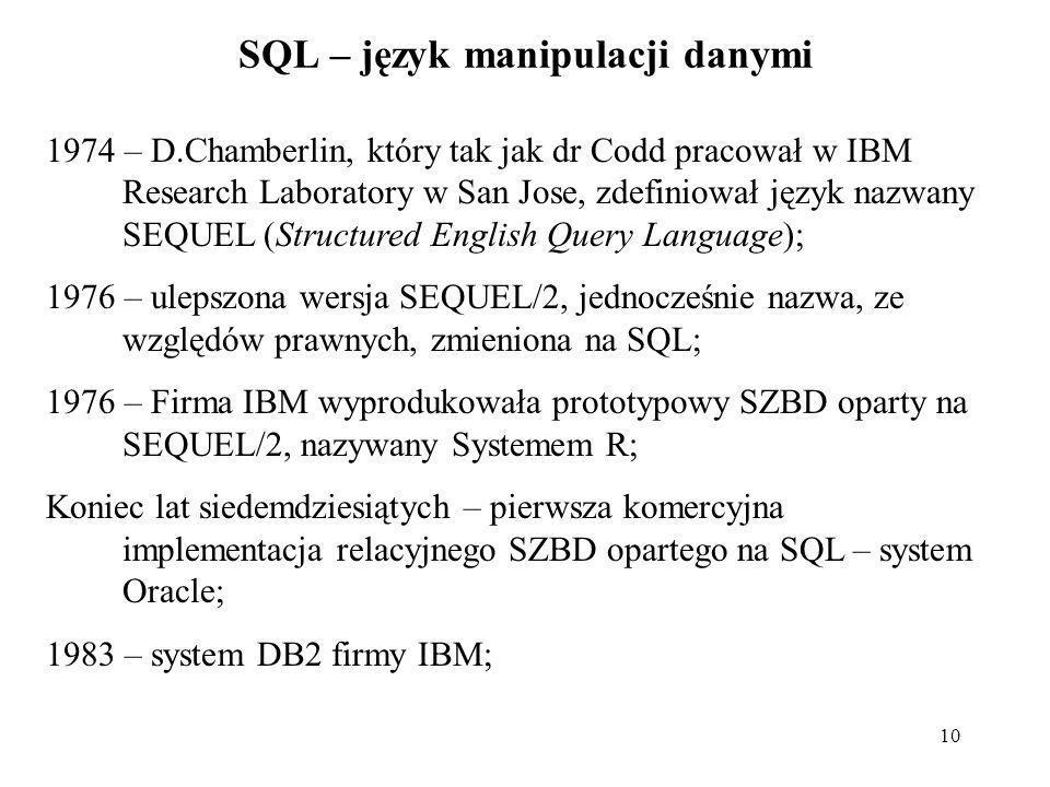 10 SQL – język manipulacji danymi 1974 – D.Chamberlin, który tak jak dr Codd pracował w IBM Research Laboratory w San Jose, zdefiniował język nazwany