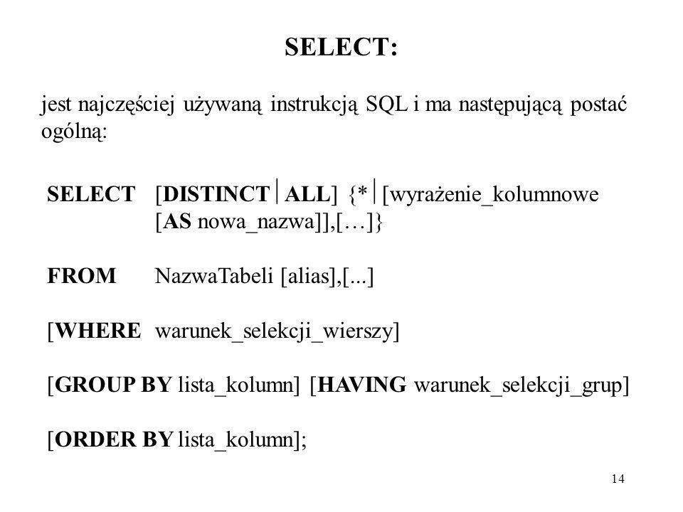 14 SELECT: jest najczęściej używaną instrukcją SQL i ma następującą postać ogólną: SELECT[DISTINCT ALL] {* [wyrażenie_kolumnowe [AS nowa_nazwa]],[…]}