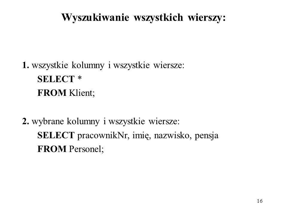 16 Wyszukiwanie wszystkich wierszy: 1. wszystkie kolumny i wszystkie wiersze: SELECT * FROM Klient; 2. wybrane kolumny i wszystkie wiersze: SELECT pra
