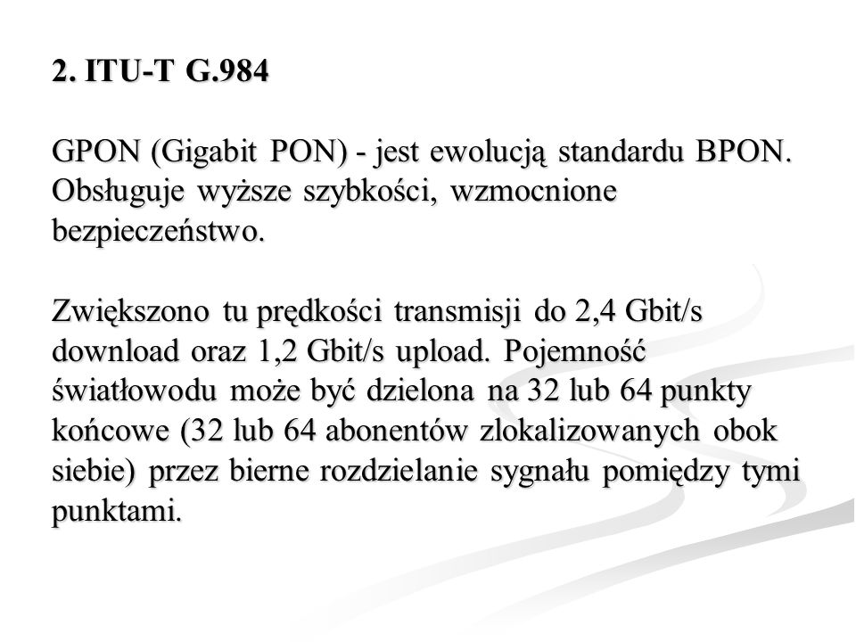 2. ITU-T G.984 GPON (Gigabit PON) - jest ewolucją standardu BPON. Obsługuje wyższe szybkości, wzmocnione bezpieczeństwo. Zwiększono tu prędkości trans