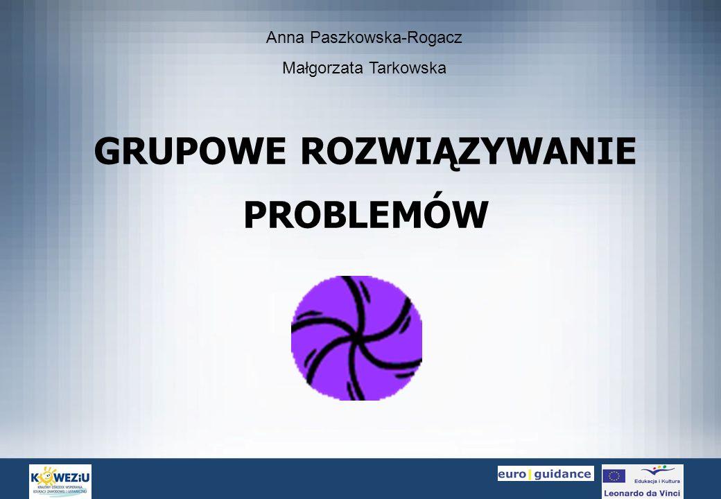 GRUPOWE ROZWIĄZYWANIE PROBLEMÓW Anna Paszkowska-Rogacz Małgorzata Tarkowska