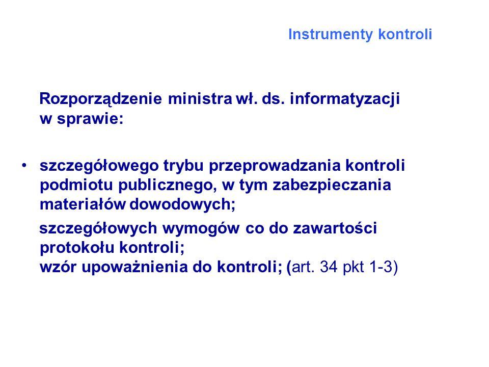 Instrumenty kontroli Rozporządzenie ministra wł. ds. informatyzacji w sprawie: szczegółowego trybu przeprowadzania kontroli podmiotu publicznego, w ty