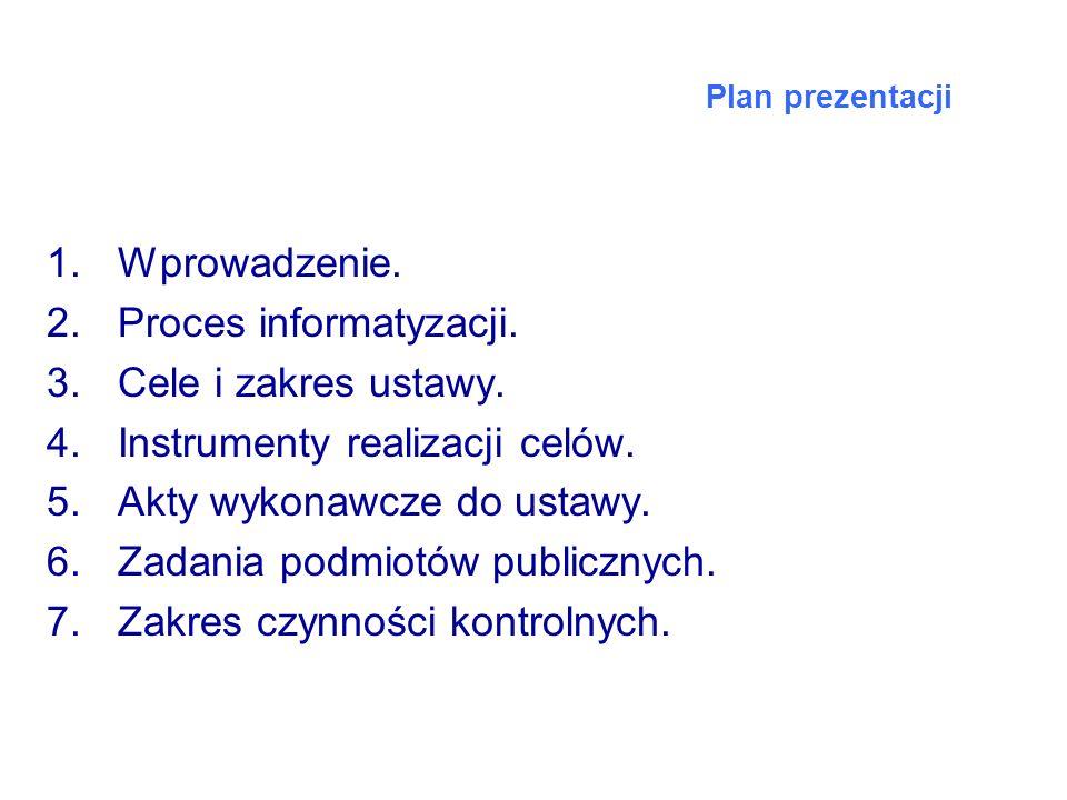 Plan prezentacji 1.Wprowadzenie. 2.Proces informatyzacji. 3.Cele i zakres ustawy. 4.Instrumenty realizacji celów. 5.Akty wykonawcze do ustawy. 6.Zadan