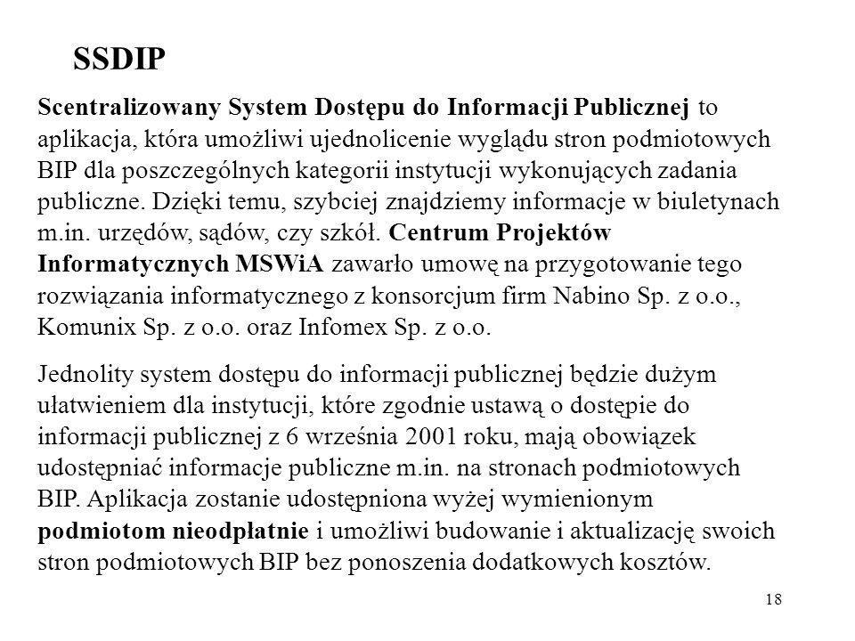 18 SSDIP Scentralizowany System Dostępu do Informacji Publicznej to aplikacja, która umożliwi ujednolicenie wyglądu stron podmiotowych BIP dla poszcze