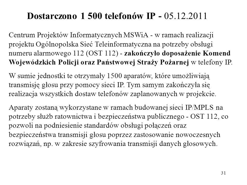 31 Dostarczono 1 500 telefonów IP - 05.12.2011 Centrum Projektów Informatycznych MSWiA - w ramach realizacji projektu Ogólnopolska Sieć Teleinformatyc