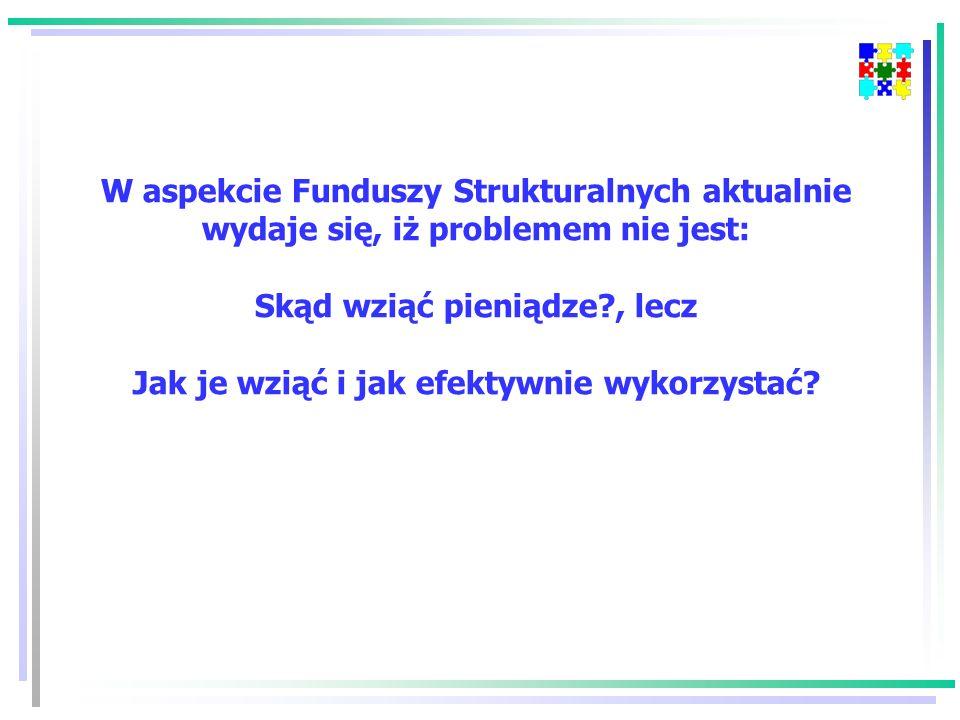 W aspekcie Funduszy Strukturalnych aktualnie wydaje się, iż problemem nie jest: Skąd wziąć pieniądze?, lecz Jak je wziąć i jak efektywnie wykorzystać?