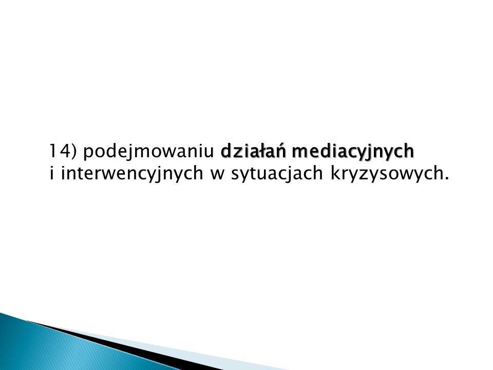 działań mediacyjnych 14) podejmowaniu działań mediacyjnych i interwencyjnych w sytuacjach kryzysowych.