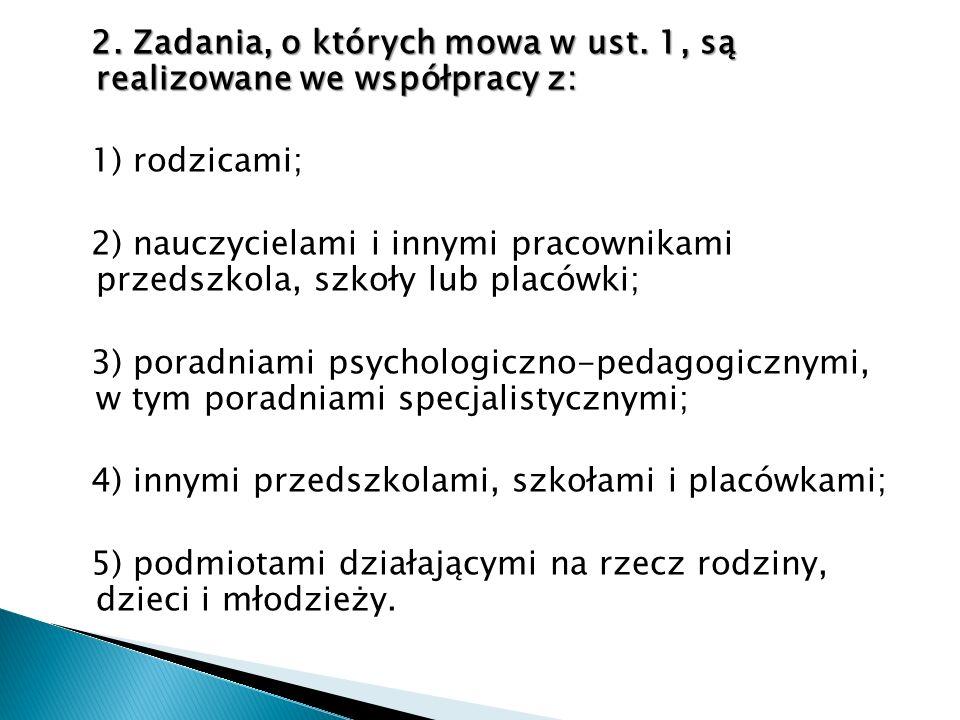 2. Zadania, o których mowa w ust. 1, są realizowane we współpracy z: 1) rodzicami; 2) nauczycielami i innymi pracownikami przedszkola, szkoły lub plac